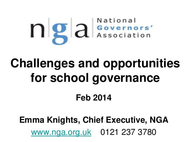 Challenges and opportunities for school governance Feb 2014 Emma Knights, Chief Executive, NGA www.nga.org.uk 0121 237 378...