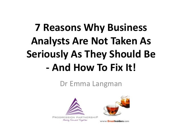 7 Reasons Why Business Analysts Are Not Taken AsSeriously As They Should Be    - And How To Fix It!      Dr Emma Langman