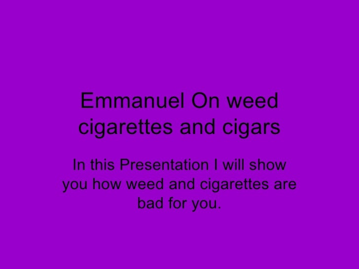 Emmanuel On weed cigarettes and cigars In this Presentation I will show you how weed and cigarettes are bad for you.