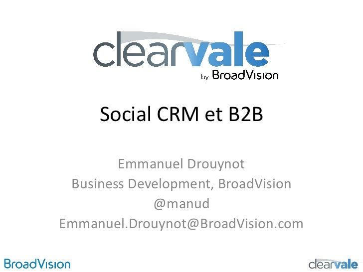 Social CRM et B2B        Emmanuel Drouynot Business Development, BroadVision             @manudEmmanuel.Drouynot@BroadVisi...
