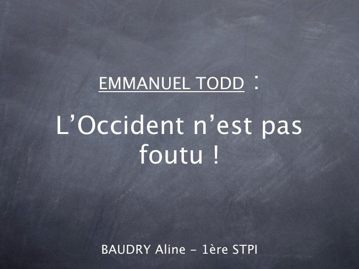 EMMANUEL TODD          :L'Occident n'est pas       foutu !   BAUDRY Aline - 1ère STPI