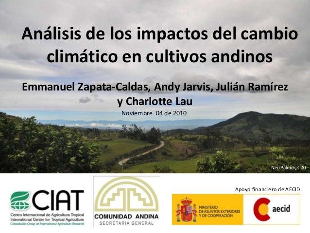 Análisis de los impactos del cambio climático en cultivos andinos Emmanuel Zapata-Caldas, Andy Jarvis, Julián Ramírez y Ch...