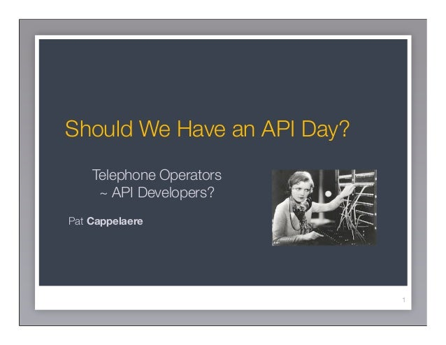 Should We Have an API Day?    Telephone Operators     ~ API Developers?Pat Cappelaere                             1