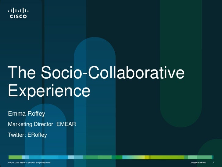 The Socio-CollaborativeExperienceEmma RoffeyMarketing Director EMEARTwitter: ERoffey© 2011 Cisco and/or its affiliates. Al...