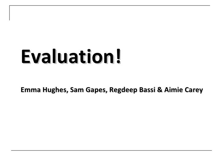 Evaluation!Emma Hughes, Sam Gapes, Regdeep Bassi & Aimie Carey
