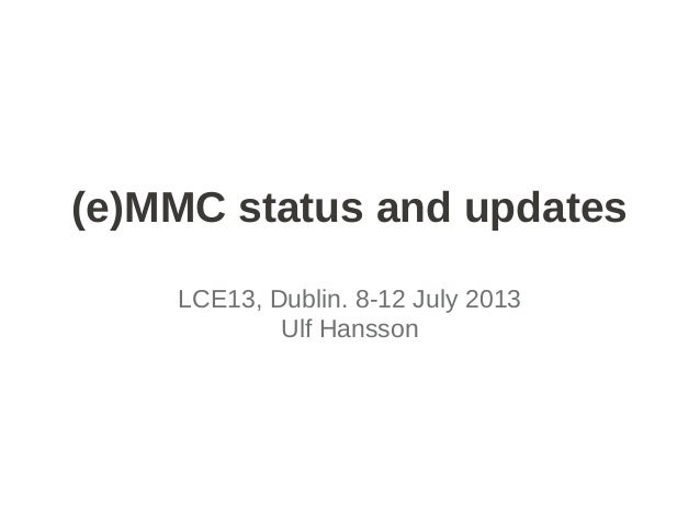 (e)MMC status and updates LCE13, Dublin. 8-12 July 2013 Ulf Hansson