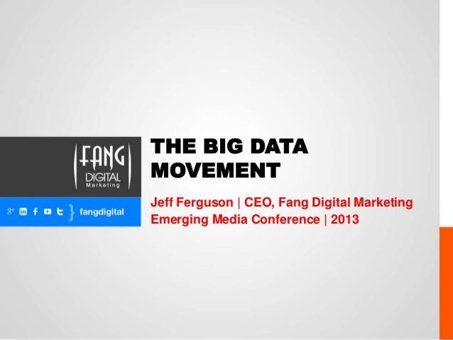 THE BIG DATAMOVEMENTJeff Ferguson   CEO, Fang Digital MarketingEmerging Media Conference   2013