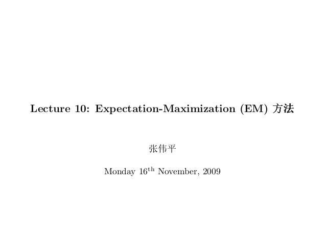Lecture 10: Expectation-Maximization (EM) •{                      Ü•²            Monday 16th November, 2009