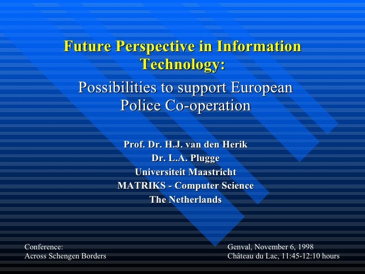 Future Perspective in Information Technology: Possibilities to support European Police Co-operation Prof. Dr. H.J. van den...