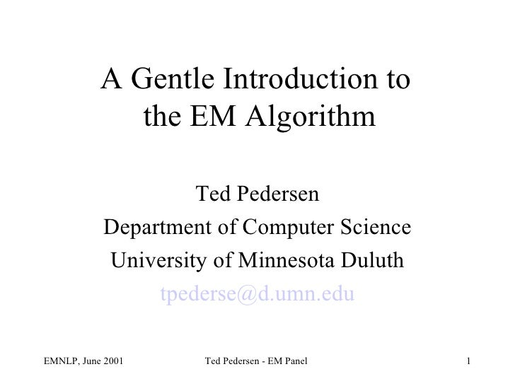 A Gentle Introduction to  the EM Algorithm Ted Pedersen Department of Computer Science University of Minnesota Duluth [ema...
