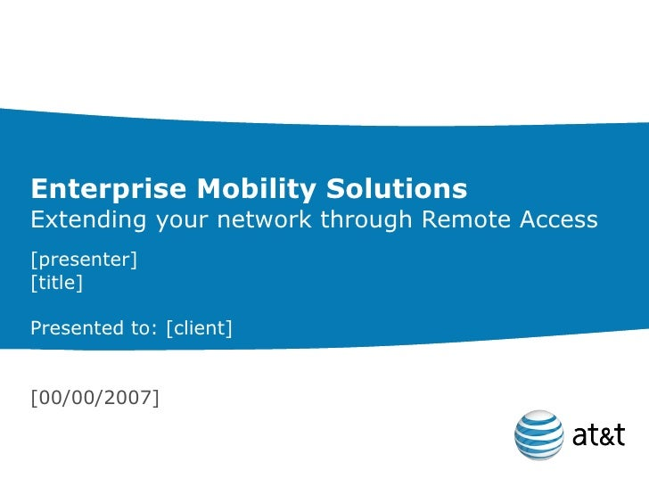 Enterprise Mobility Solutions Extending your network through Remote Access [presenter] [title] Presented to: [client] [00/...