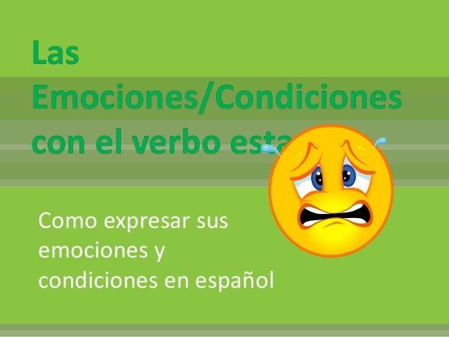 Las Emociones/Condiciones con el verbo estar Como expresar sus emociones y condiciones en español