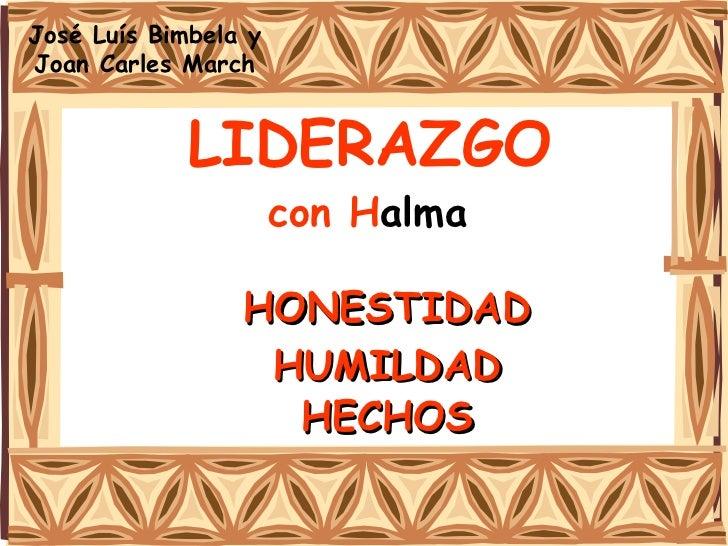 LIDERAZGO   con H alma   HONESTIDAD HUMILDAD HECHOS José Luís Bimbela y Joan Carles March