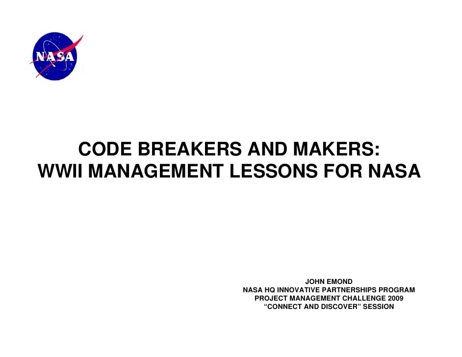 CODE BREAKERS AND MAKERS:WWII MANAGEMENT LESSONS FOR NASA                               JOHN EMOND                 NASA HQ...