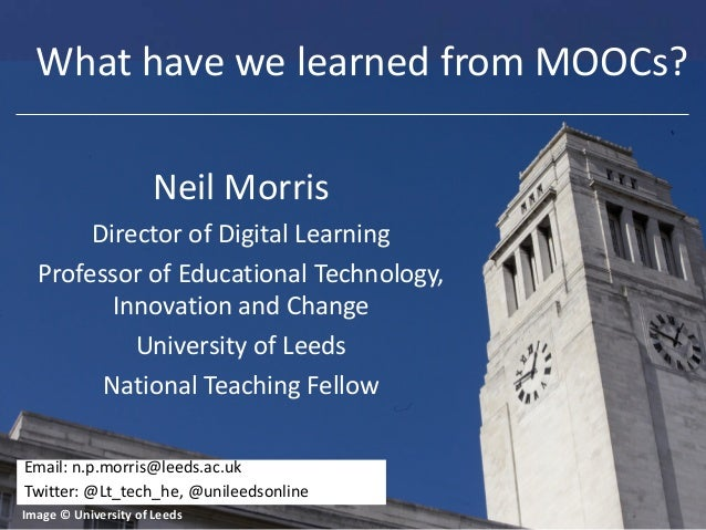 What have we learned from MOOCs? Neil Morris Director of Digital Learning Professor of Educational Technology, Innovation ...