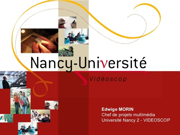 Edwige MORIN Chef de projets multimédia Université Nancy 2 - VIDEOSCOP