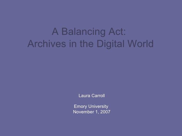 A Balancing Act:  Archives in the Digital World   Laura Carroll Emory University  November 1, 2007