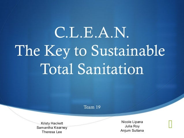 C.L.E.A.N.The Key to Sustainable   Total Sanitation                      Team 19     Kristy Hackett   Samantha Kearney    ...