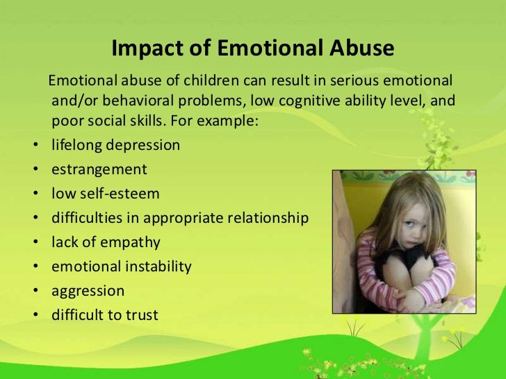 effects of emotional abuse Emotional abuse of any kind is a crime, and an attorney should be contacted to provide support and assistance for a family or patient dealing with the effects of emotional abuse an attorney may be able to give advice on the best way to recover costs for the treatment of the abuse.