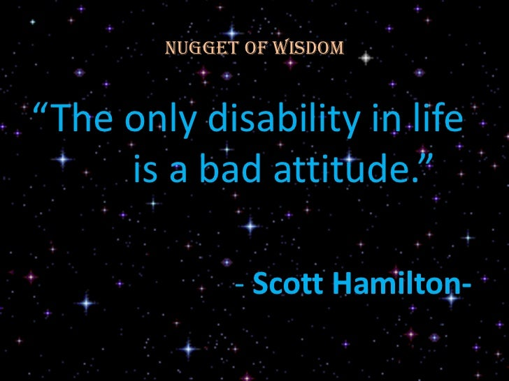 """Nugget of Wisdom""""The only disability in life     is a bad attitude.""""              - Scott Hamilton-"""