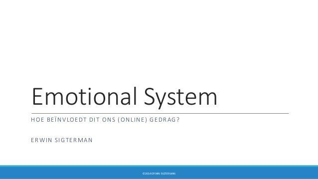 Emotional System HOE BEÏNVLOEDT DIT ONS (ONLINE) GEDRAG? ERWIN SIGTERMAN ©2014 ERWIN SIGTERMAN