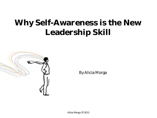 Why Self-Awareness is the New      Leadership Skill                      By Alicia Morga            Alicia Morga © 2011