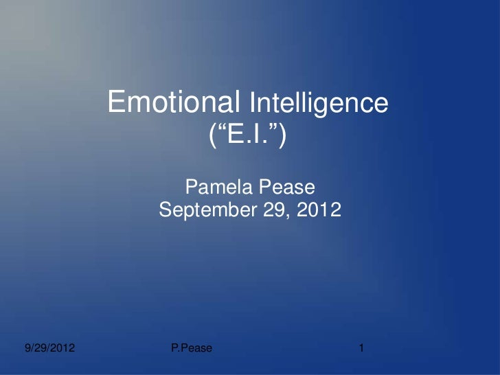"Emotional Intelligence                       (""E.I."")                  Pamela Pease                September 29, 20129/29/..."