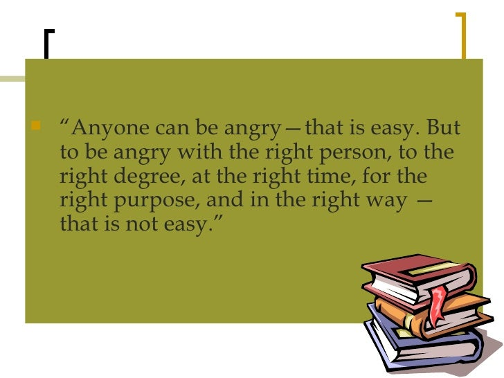 """<ul><li>"""" Anyone can be angry—that is easy. But to be angry with the right person, to the right degree, at the right time,..."""