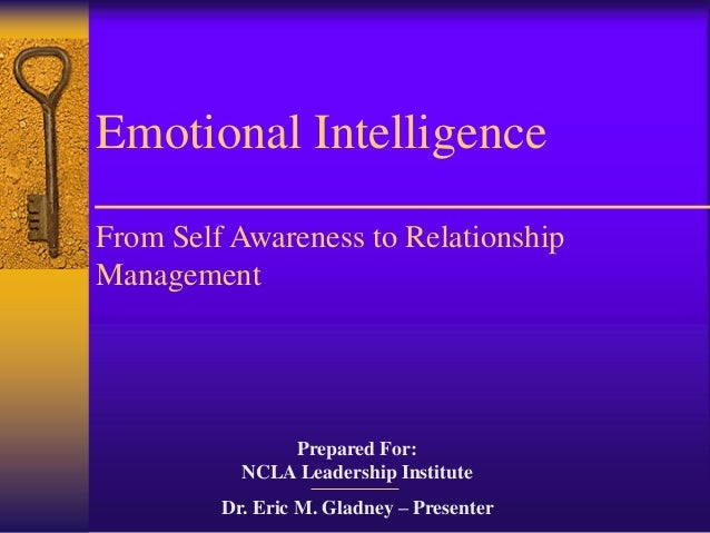 Emotional IntelligenceFrom Self Awareness to RelationshipManagement               Prepared For:           NCLA Leadership ...