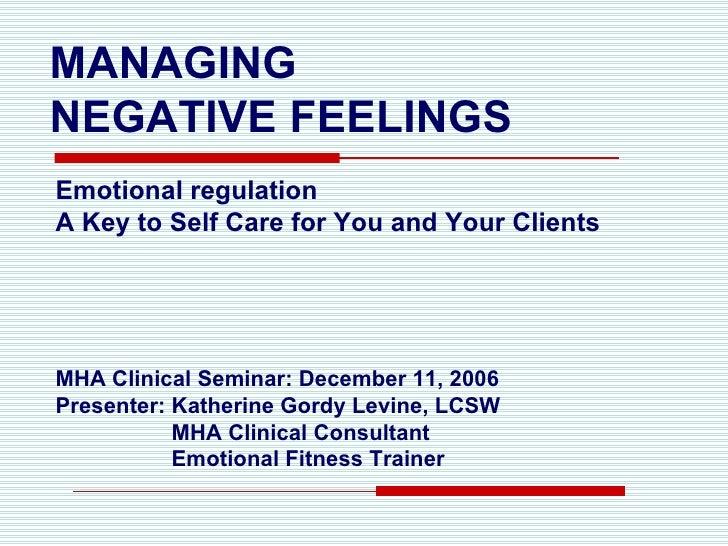 MANAGING  NEGATIVE FEELINGS <ul><li>Emotional regulation </li></ul><ul><li>A Key to Self Care for You and Your Clients </l...