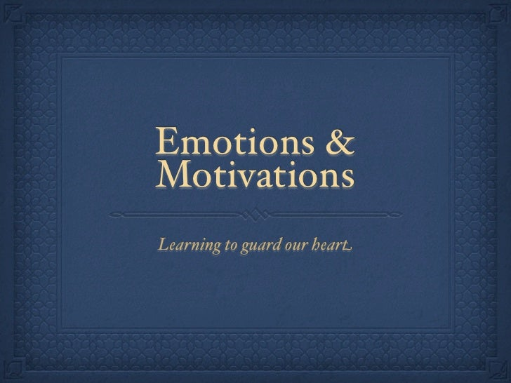 Emotions & Motivations Learning to guard our heart