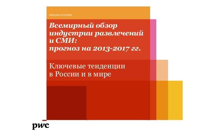 Всемирный обзор индустрии развлечений и СМИ: прогноз на 2013-2017 гг. Ключевые тенденции в России и в мире www.pwc.ru/outl...