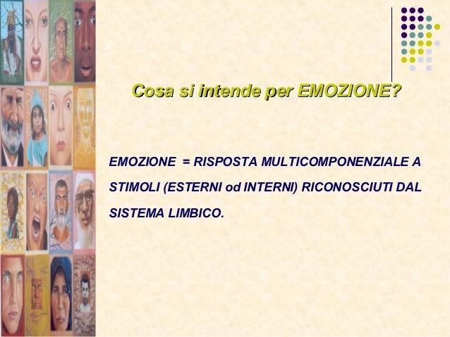 Cosa si intende per EMOZIONE?Cosa si intende per EMOZIONE? EMOZIONE = RISPOSTA MULTICOMPONENZIALE A STIMOLI (ESTERNI od IN...