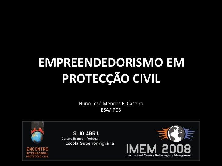 EMPREENDEDORISMO EM PROTECÇÃO CIVIL Nuno José Mendes F. Caseiro ESA/IPCB