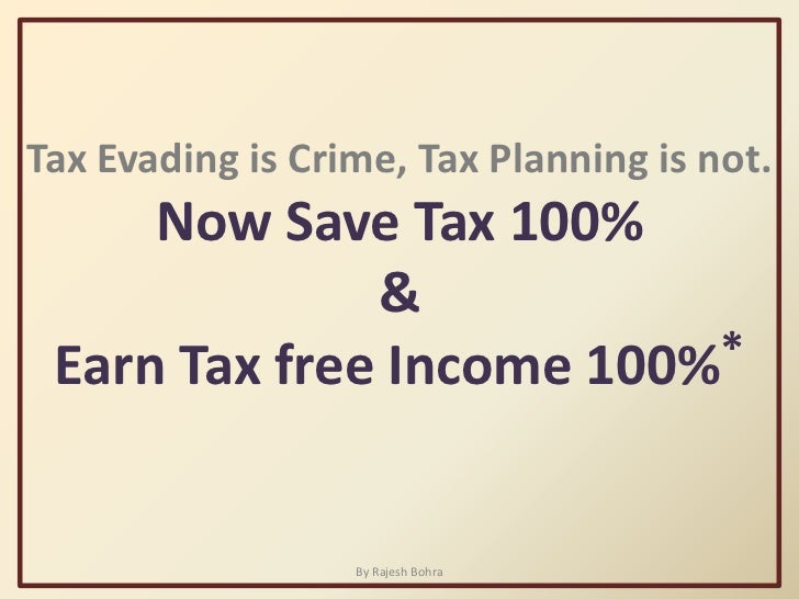 Tax Evading is Crime, Tax Planning is not.<br />Now Save Tax 100%<br />&<br />Earn Tax free Income 100%*<br />By Rajesh Bo...