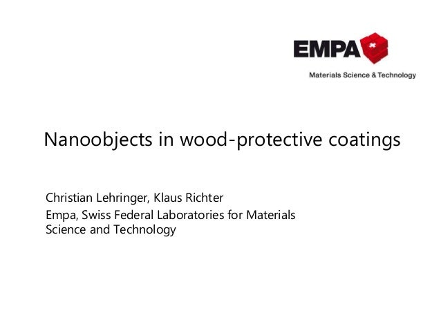 Nanoobjects in wood-protective coatings Christian Lehringer, Klaus Richter Empa, Swiss Federal Laboratories for Materials ...