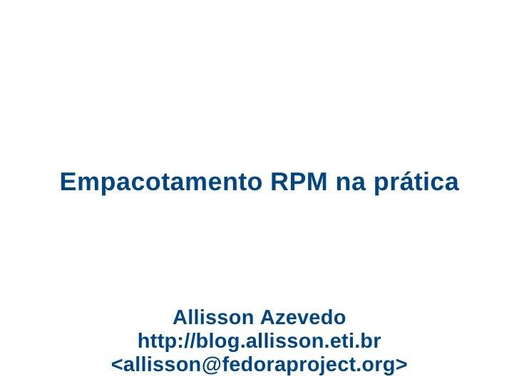 Empacotamento RPM na prática               Allisson Azevedo      http://blog.allisson.eti.br    <allisson@fedoraproject.or...