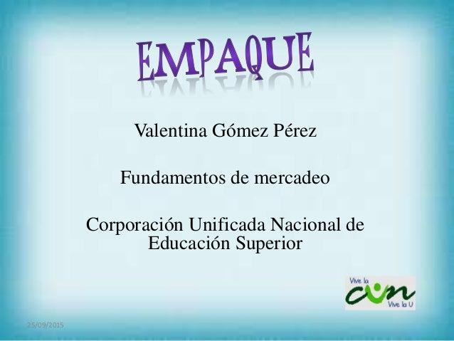 Valentina Gómez Pérez Fundamentos de mercadeo Corporación Unificada Nacional de Educación Superior 25/09/2015