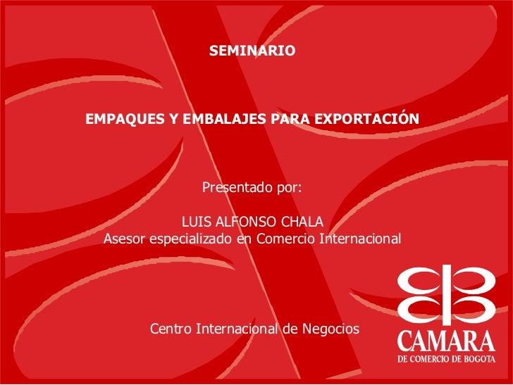 SEMINARIO    EMPAQUES Y EMBALAJES PARA EXPORTACIÓN                     Presentado por:               LUIS ALFONSO CHALA   ...