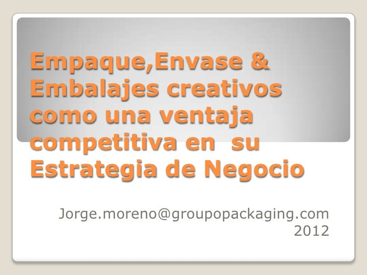 Empaque,Envase &Embalajes creativoscomo una ventajacompetitiva en suEstrategia de Negocio  Jorge.moreno@groupopackaging.co...