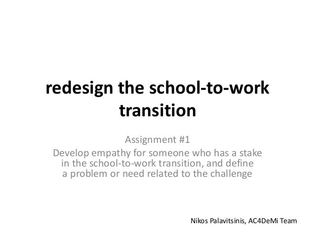 redesign the school-to-work transition Assignment #1 Develop empathy for someone who has a stake in the school-to-work tra...