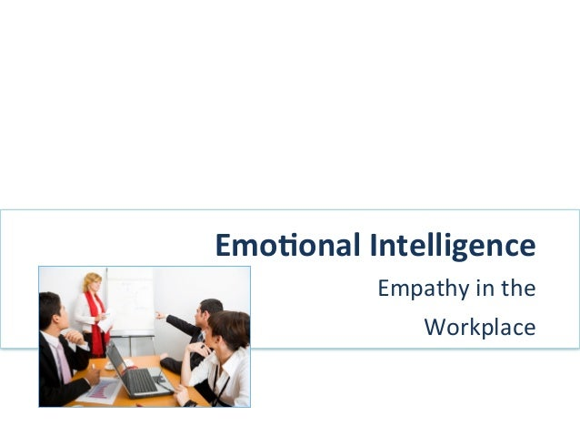 Emo$onal	  Intelligence	  	                 Empathy	  in	  the	  	                        Workplace	  	  	  	             ...
