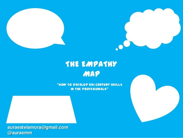 "THE EMPATHY MAP ""HOW TO DEVELOP Xxi century skills IN THE PROFESIONALS"" auraestelamora@gmail.com @auraemm"