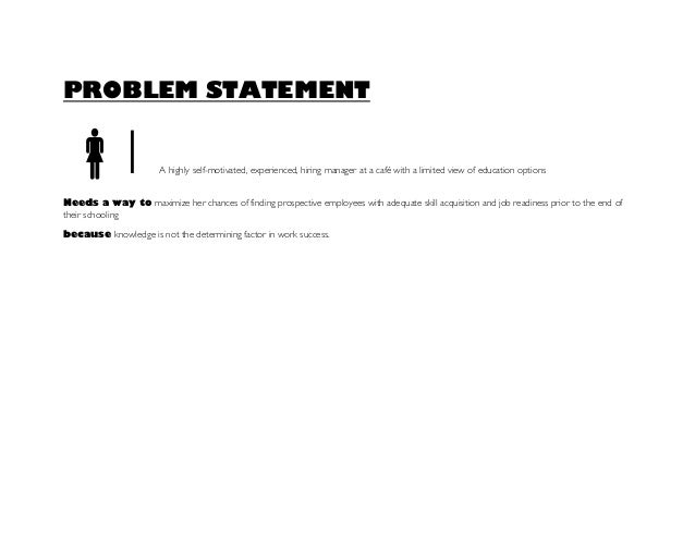 PROBLEM STATEMENT l A highly self-motivated, experienced, hiring manager at a café with a limited view of education optio...