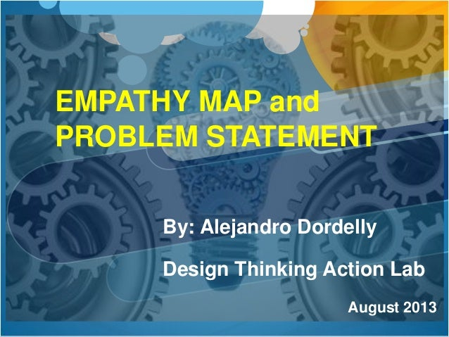 By: Alejandro Dordelly Design Thinking Action Lab August 2013 EMPATHY MAP and PROBLEM STATEMENT