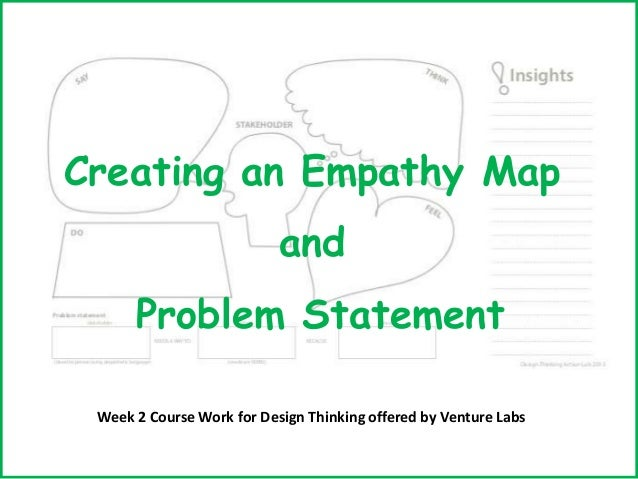 Creating an Empathy Map and Problem Statement Week 2 Course Work for Design Thinking offered by Venture Labs
