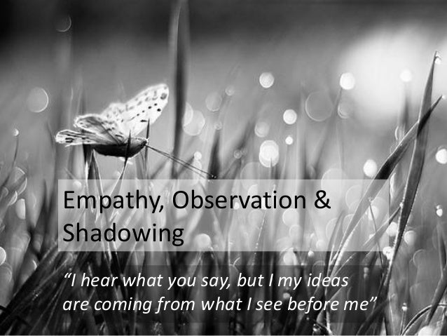 "Empathy, Observation & Shadowing ""I hear what you say, but I my ideas are coming from what I see before me"""