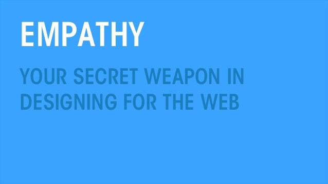EMPATHY YOUR SECRET WEAPON IN DESIGNING FOR THE WEB  THE WEB PSYCHOLOGIST @THEWEBPSYCH  All material © THE WEB PSYCHOLOGIS...