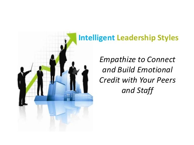 Intelligent Leadership Styles Empathize to Connect and Build Emotional Credit with Your Peers and Staff
