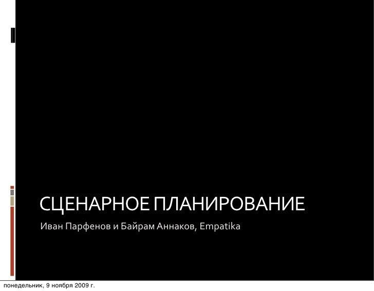 СЦЕНАРНОЕ  ПЛАНИРОВАНИЕ            Иван  Парфенов  и  Байрам  Аннаков,  Empatika     понедельник, 9 ноября 200...